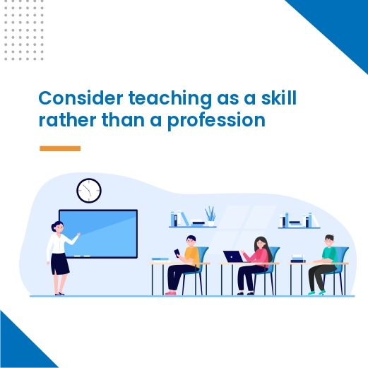 Consider teaching as a skill rather than a profession